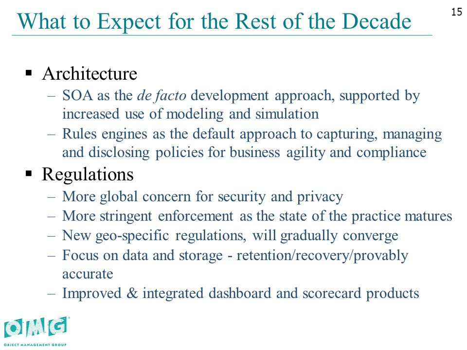  Architecture –SOA as the de facto development approach, supported by increased use of modeling and simulation –Rules engines as the default approach to capturing, managing and disclosing policies for business agility and compliance  Regulations –More global concern for security and privacy –More stringent enforcement as the state of the practice matures –New geo-specific regulations, will gradually converge –Focus on data and storage - retention/recovery/provably accurate –Improved & integrated dashboard and scorecard products What to Expect for the Rest of the Decade 15