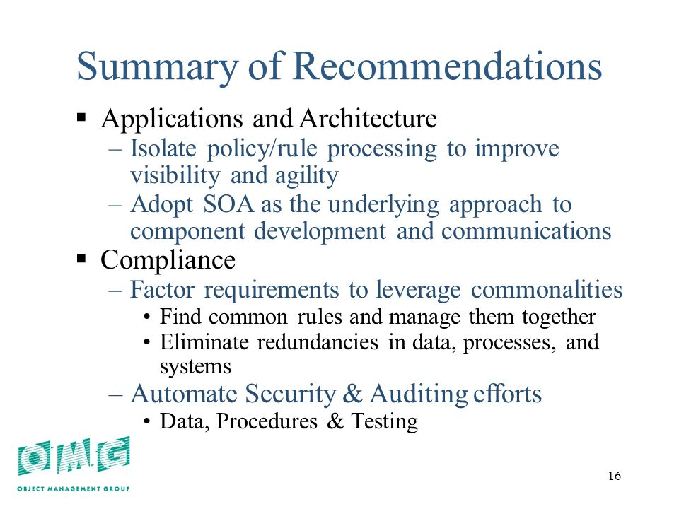 16 Summary of Recommendations  Applications and Architecture –Isolate policy/rule processing to improve visibility and agility –Adopt SOA as the underlying approach to component development and communications  Compliance –Factor requirements to leverage commonalities Find common rules and manage them together Eliminate redundancies in data, processes, and systems –Automate Security & Auditing efforts Data, Procedures & Testing