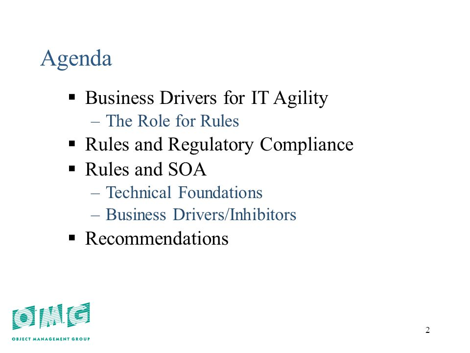 2 2 Agenda  Business Drivers for IT Agility –The Role for Rules  Rules and Regulatory Compliance  Rules and SOA –Technical Foundations –Business Drivers/Inhibitors  Recommendations