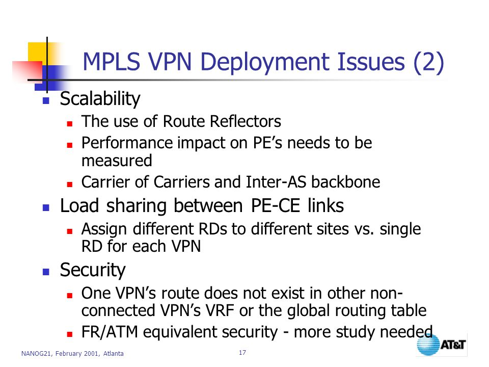 NANOG21, February 2001, Atlanta 17 MPLS VPN Deployment Issues (2) Scalability The use of Route Reflectors Performance impact on PE's needs to be measured Carrier of Carriers and Inter-AS backbone Load sharing between PE-CE links Assign different RDs to different sites vs.