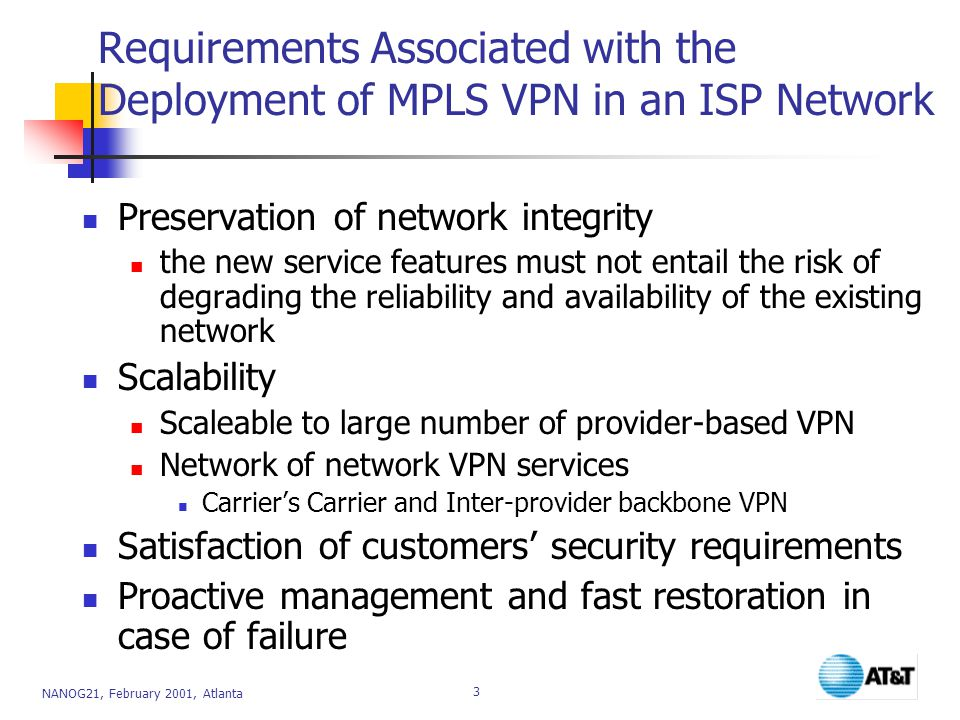 NANOG21, February 2001, Atlanta 3 Requirements Associated with the Deployment of MPLS VPN in an ISP Network Preservation of network integrity the new service features must not entail the risk of degrading the reliability and availability of the existing network Scalability Scaleable to large number of provider-based VPN Network of network VPN services Carrier's Carrier and Inter-provider backbone VPN Satisfaction of customers' security requirements Proactive management and fast restoration in case of failure