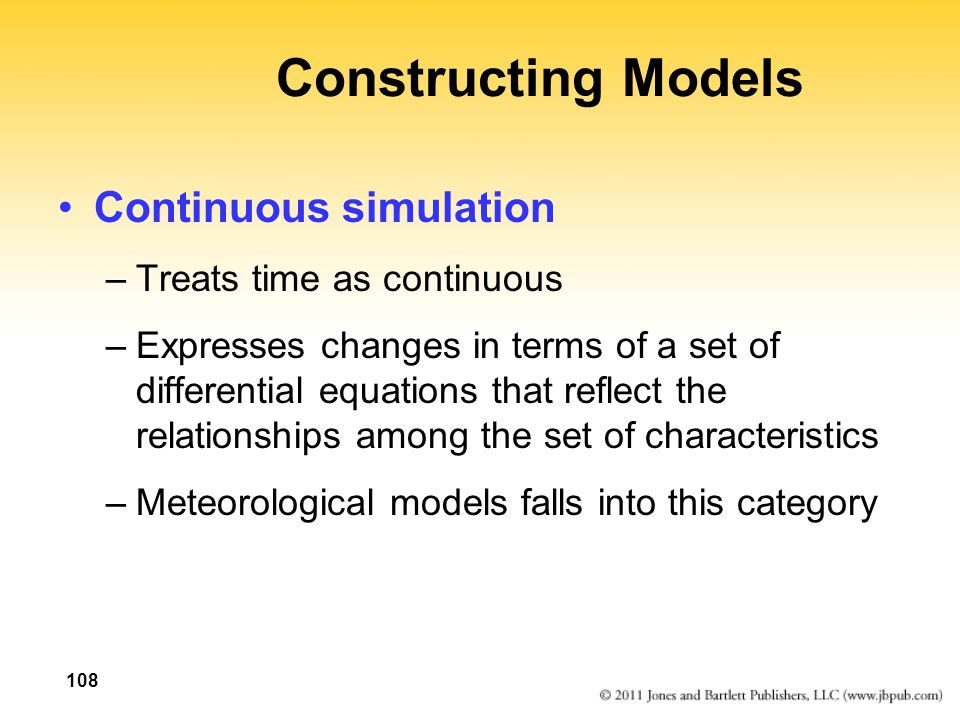 108 Constructing Models Continuous simulation –Treats time as continuous –Expresses changes in terms of a set of differential equations that reflect the relationships among the set of characteristics –Meteorological models falls into this category