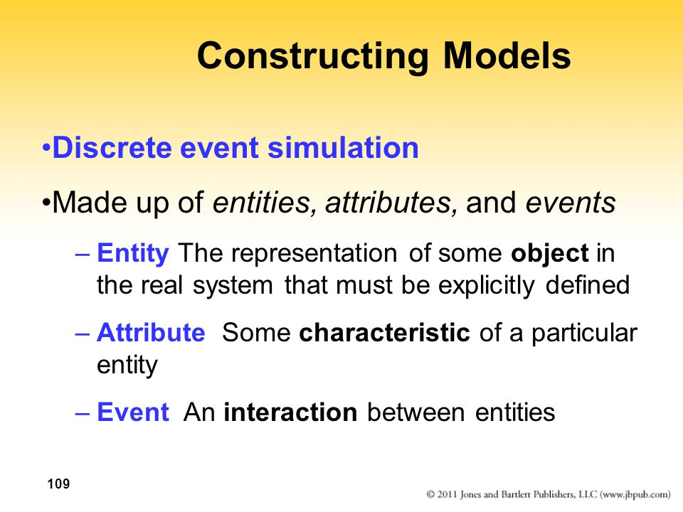 109 Constructing Models Discrete event simulation Made up of entities, attributes, and events –Entity The representation of some object in the real sy
