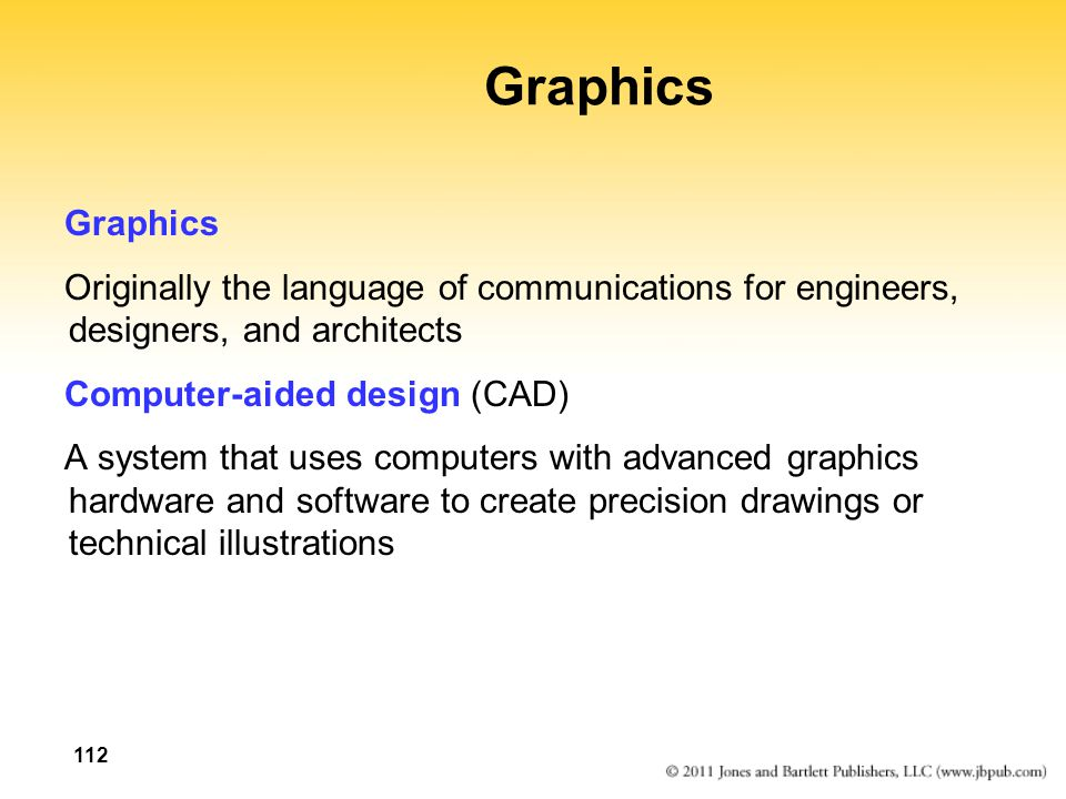 112 Graphics Originally the language of communications for engineers, designers, and architects Computer-aided design (CAD) A system that uses computers with advanced graphics hardware and software to create precision drawings or technical illustrations