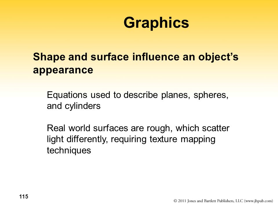115 Graphics Shape and surface influence an object's appearance Equations used to describe planes, spheres, and cylinders Real world surfaces are rough, which scatter light differently, requiring texture mapping techniques