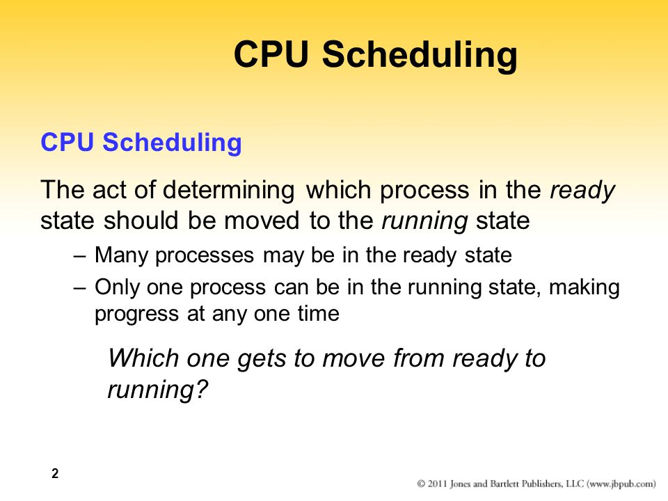 2 CPU Scheduling The act of determining which process in the ready state should be moved to the running state –Many processes may be in the ready state –Only one process can be in the running state, making progress at any one time Which one gets to move from ready to running