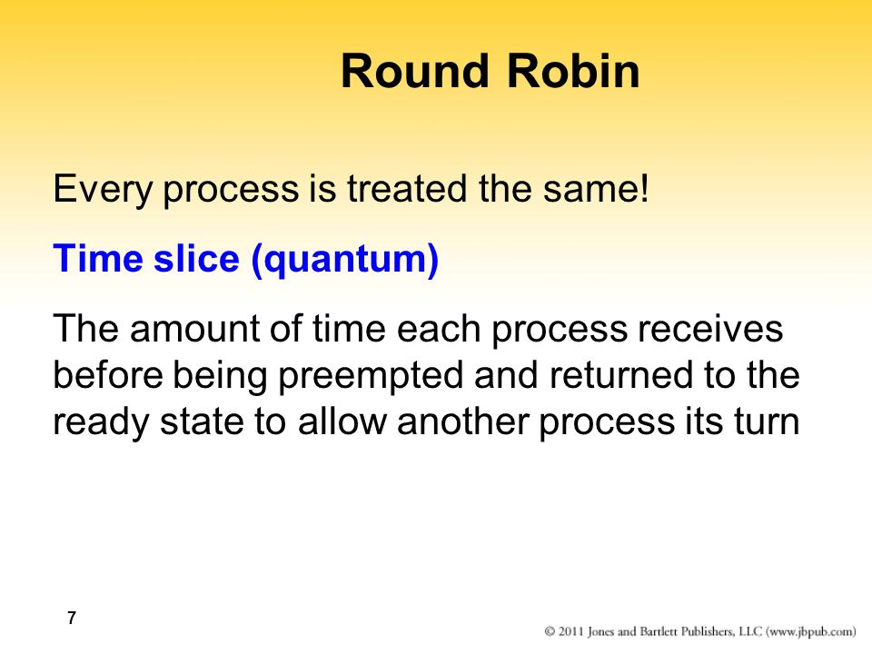 7 Round Robin Every process is treated the same.