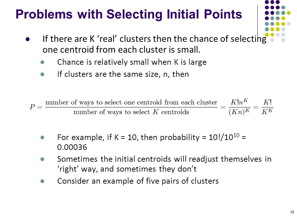 19 Problems with Selecting Initial Points If there are K 'real' clusters then the chance of selecting one centroid from each cluster is small. Chance