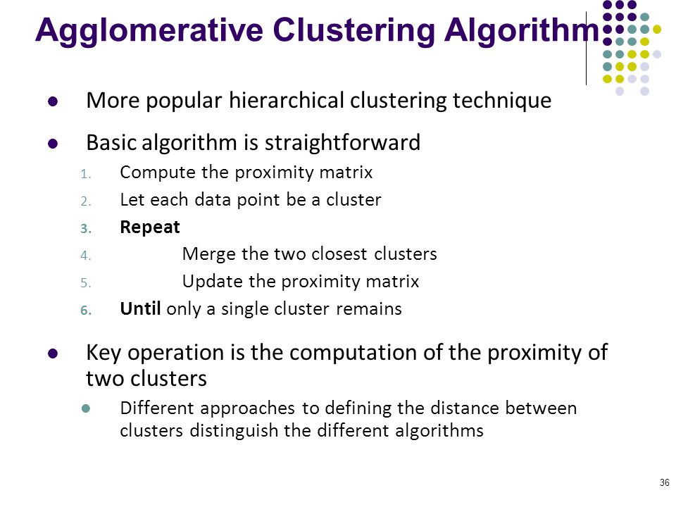 36 Agglomerative Clustering Algorithm More popular hierarchical clustering technique Basic algorithm is straightforward 1. Compute the proximity matri