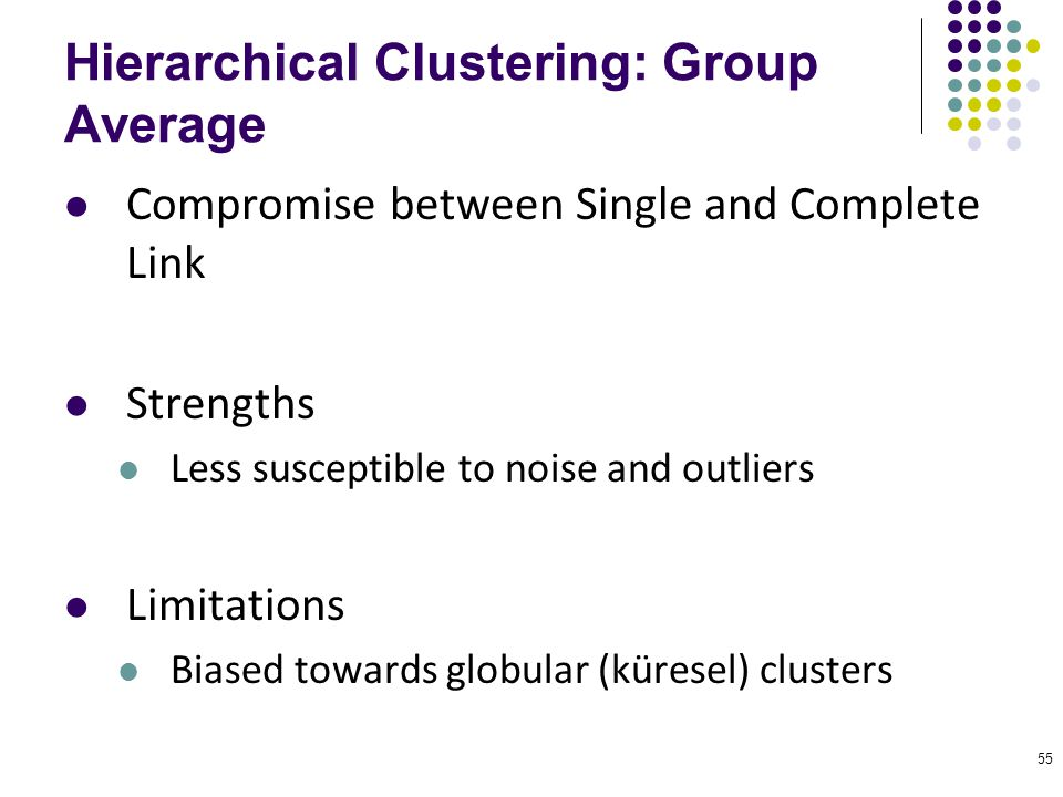 55 Hierarchical Clustering: Group Average Compromise between Single and Complete Link Strengths Less susceptible to noise and outliers Limitations Bia