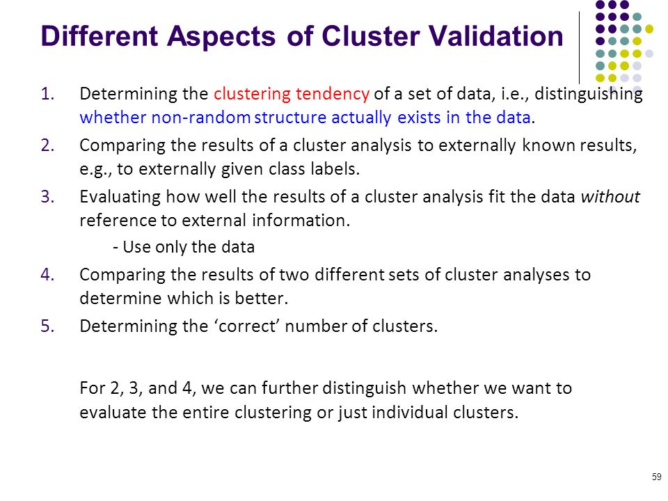 59 1.Determining the clustering tendency of a set of data, i.e., distinguishing whether non-random structure actually exists in the data. 2.Comparing