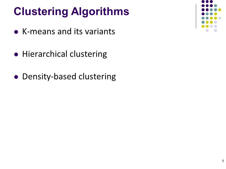 8 Clustering Algorithms K-means and its variants Hierarchical clustering Density-based clustering