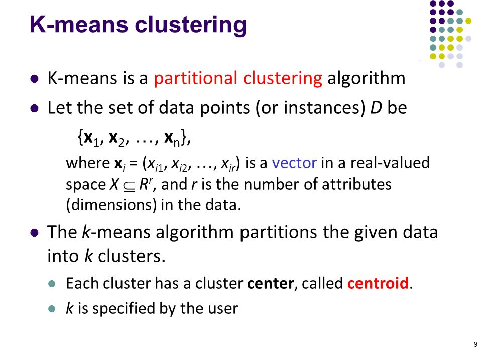 9 K-means clustering K-means is a partitional clustering algorithm Let the set of data points (or instances) D be {x 1, x 2, …, x n }, where x i = (x