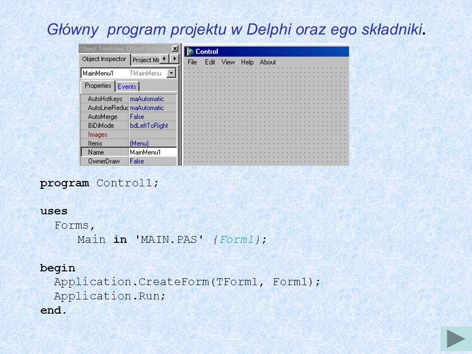 Główny program projektu w Delphi oraz ego składniki. program Control1; uses Forms, Main in 'MAIN.PAS' {Form1}; begin Application.CreateForm(TForm1, Fo