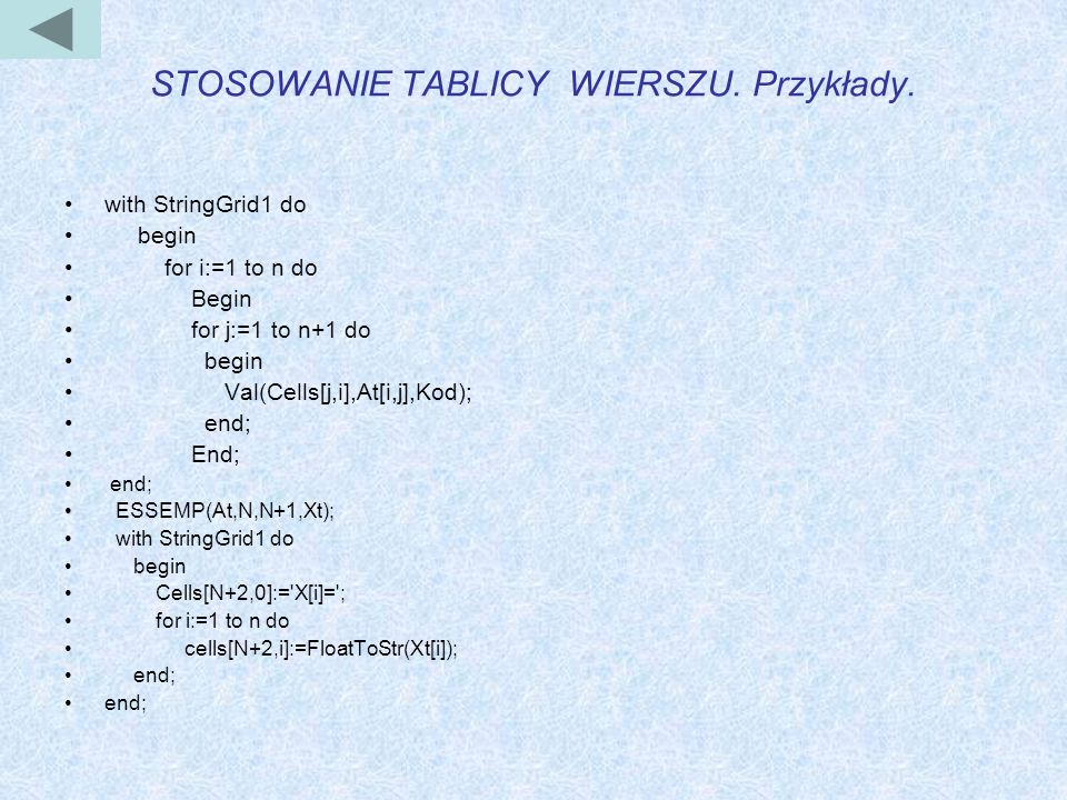 STOSOWANIE TABLICY WIERSZU. Przykłady. with StringGrid1 do begin for i:=1 to n do Begin for j:=1 to n+1 do begin Val(Cells[j,i],At[i,j],Kod); end; End