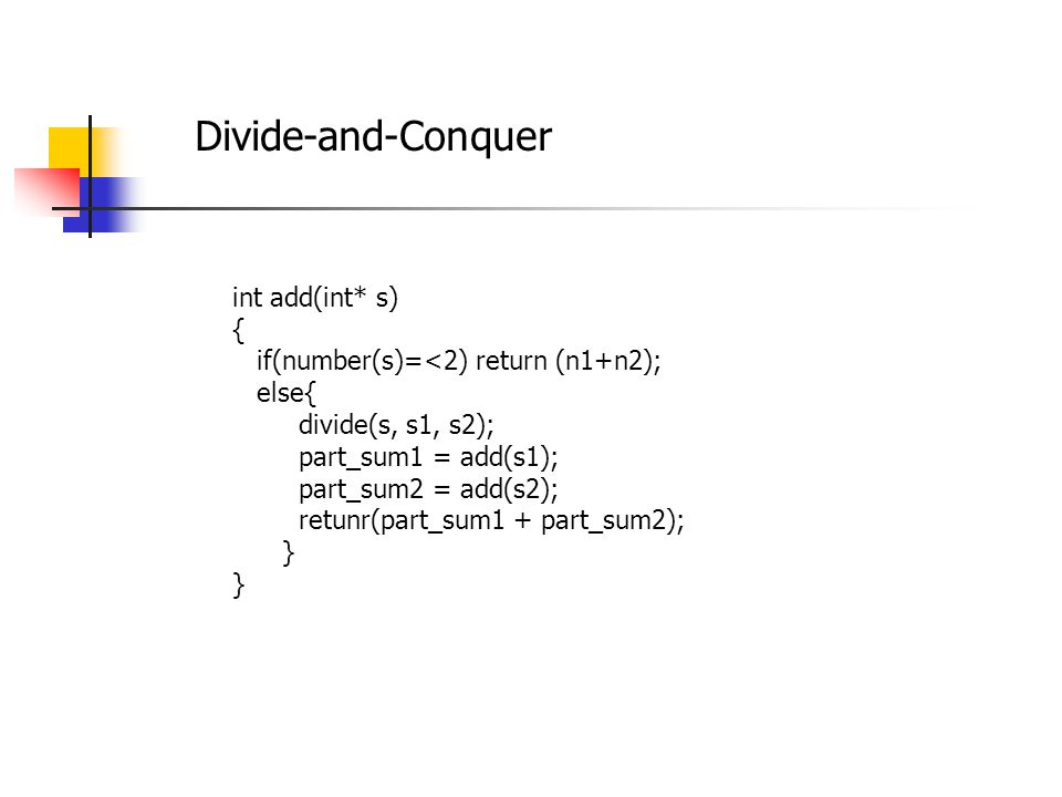 Divide-and-Conquer int add(int* s) { if(number(s)=<2) return (n1+n2); else{ divide(s, s1, s2); part_sum1 = add(s1); part_sum2 = add(s2); retunr(part_sum1 + part_sum2); }