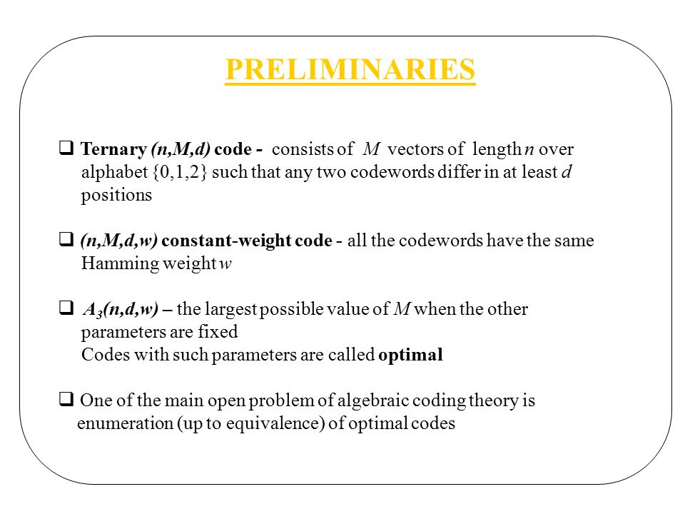PRELIMINARIES  Ternary (n,M,d) code - consists of M vectors of length n over alphabet {0,1,2} such that any two codewords differ in at least d positions  (n,M,d,w) constant-weight code - all the codewords have the same Hamming weight w  A 3 (n,d,w) – the largest possible value of M when the other parameters are fixed Codes with such parameters are called optimal  One of the main open problem of algebraic coding theory is enumeration (up to equivalence) of optimal codes