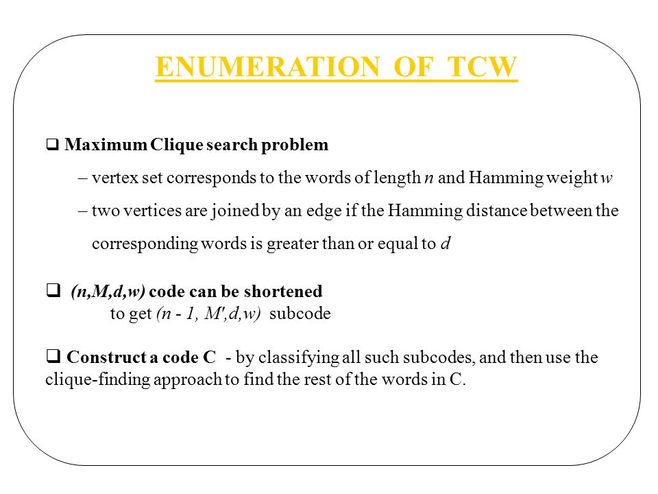 ENUMERATION OF TCW  Maximum Clique search problem – vertex set corresponds to the words of length n and Hamming weight w – two vertices are joined by an edge if the Hamming distance between the corresponding words is greater than or equal to d  (n,M,d,w) code can be shortened to get (n - 1, M ,d,w) subcode  Construct a code C - by classifying all such subcodes, and then use the clique-finding approach to find the rest of the words in C.