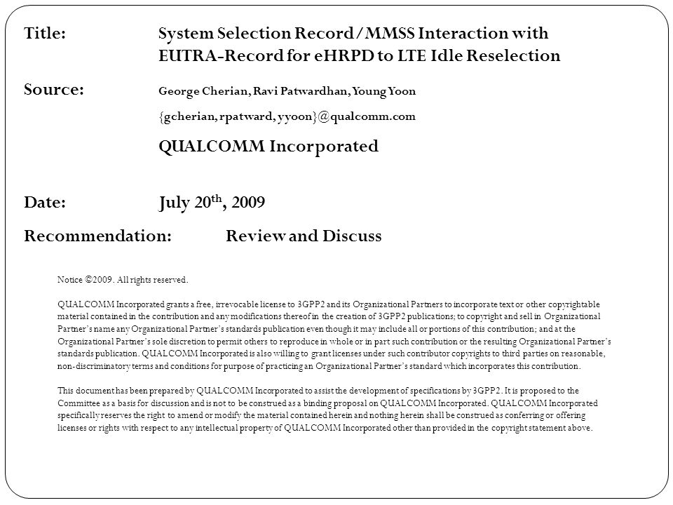 Title:System Selection Record/MMSS Interaction with EUTRA-Record for eHRPD to LTE Idle Reselection Source: George Cherian, Ravi Patwardhan, Young Yoon {gcherian, rpatward, yyoon}@qualcomm.com QUALCOMM Incorporated Date:July 20 th, 2009 Recommendation: Review and Discuss Notice ©2009.