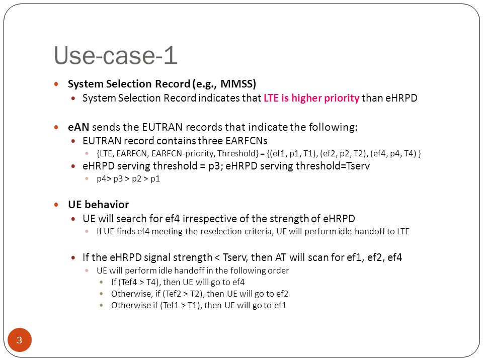 Use-case-1 3 System Selection Record (e.g., MMSS) System Selection Record indicates that LTE is higher priority than eHRPD eAN sends the EUTRAN records that indicate the following: EUTRAN record contains three EARFCNs {LTE, EARFCN, EARFCN-priority, Threshold} = {(ef1, p1, T1), (ef2, p2, T2), (ef4, p4, T4) } eHRPD serving threshold = p3; eHRPD serving threshold=Tserv p4> p3 > p2 > p1 UE behavior UE will search for ef4 irrespective of the strength of eHRPD If UE finds ef4 meeting the reselection criteria, UE will perform idle-handoff to LTE If the eHRPD signal strength < Tserv, then AT will scan for ef1, ef2, ef4 UE will perform idle handoff in the following order If (Tef4 > T4), then UE will go to ef4 Otherwise, if (Tef2 > T2), then UE will go to ef2 Otherwise if (Tef1 > T1), then UE will go to ef1