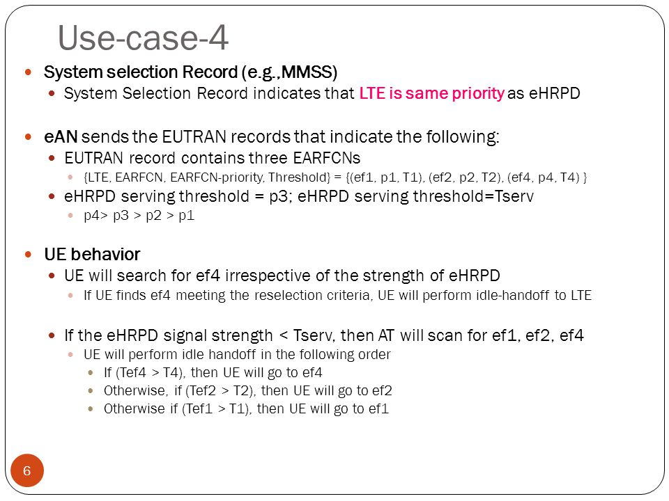 Use-case-4 6 System selection Record (e.g.,MMSS) System Selection Record indicates that LTE is same priority as eHRPD eAN sends the EUTRAN records that indicate the following: EUTRAN record contains three EARFCNs {LTE, EARFCN, EARFCN-priority, Threshold} = {(ef1, p1, T1), (ef2, p2, T2), (ef4, p4, T4) } eHRPD serving threshold = p3; eHRPD serving threshold=Tserv p4> p3 > p2 > p1 UE behavior UE will search for ef4 irrespective of the strength of eHRPD If UE finds ef4 meeting the reselection criteria, UE will perform idle-handoff to LTE If the eHRPD signal strength < Tserv, then AT will scan for ef1, ef2, ef4 UE will perform idle handoff in the following order If (Tef4 > T4), then UE will go to ef4 Otherwise, if (Tef2 > T2), then UE will go to ef2 Otherwise if (Tef1 > T1), then UE will go to ef1