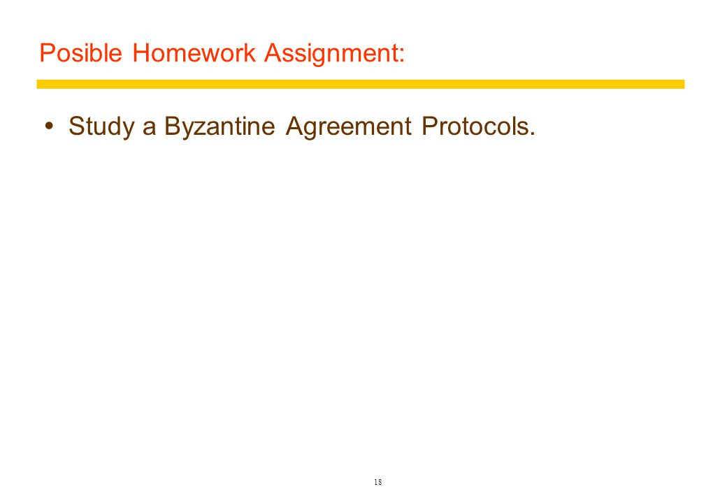 Posible Homework Assignment:  Study a Byzantine Agreement Protocols. 18