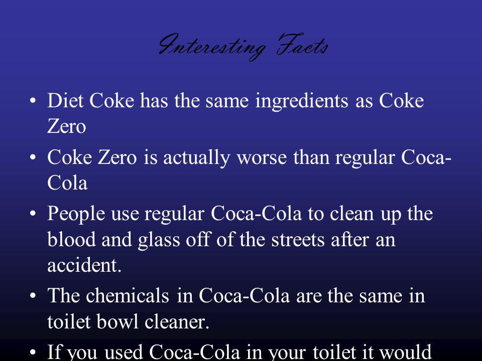 Interesting Facts Diet Coke has the same ingredients as Coke Zero Coke Zero is actually worse than regular Coca- Cola People use regular Coca-Cola to