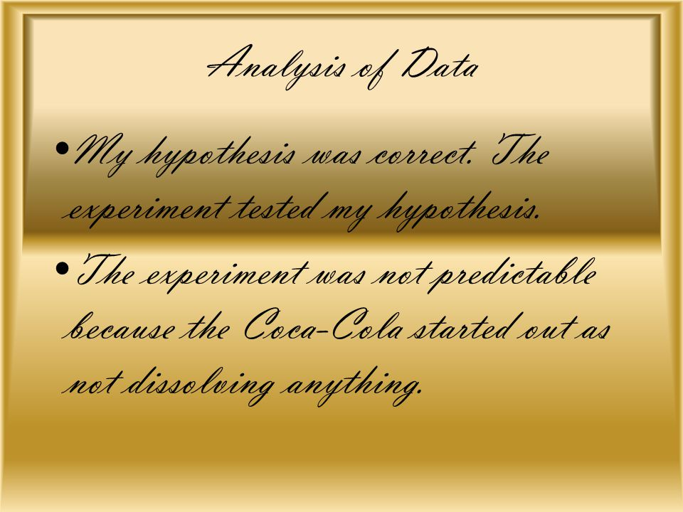 Analysis of Data My hypothesis was correct. The experiment tested my hypothesis. The experiment was not predictable because the Coca-Cola started out