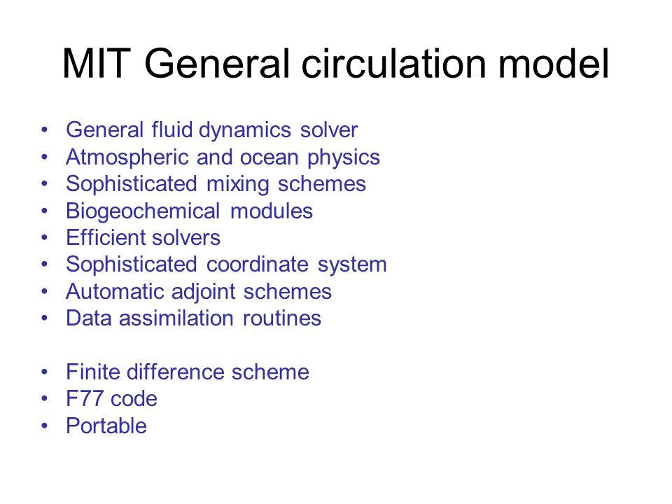 MIT General circulation model General fluid dynamics solver Atmospheric and ocean physics Sophisticated mixing schemes Biogeochemical modules Efficient solvers Sophisticated coordinate system Automatic adjoint schemes Data assimilation routines Finite difference scheme F77 code Portable