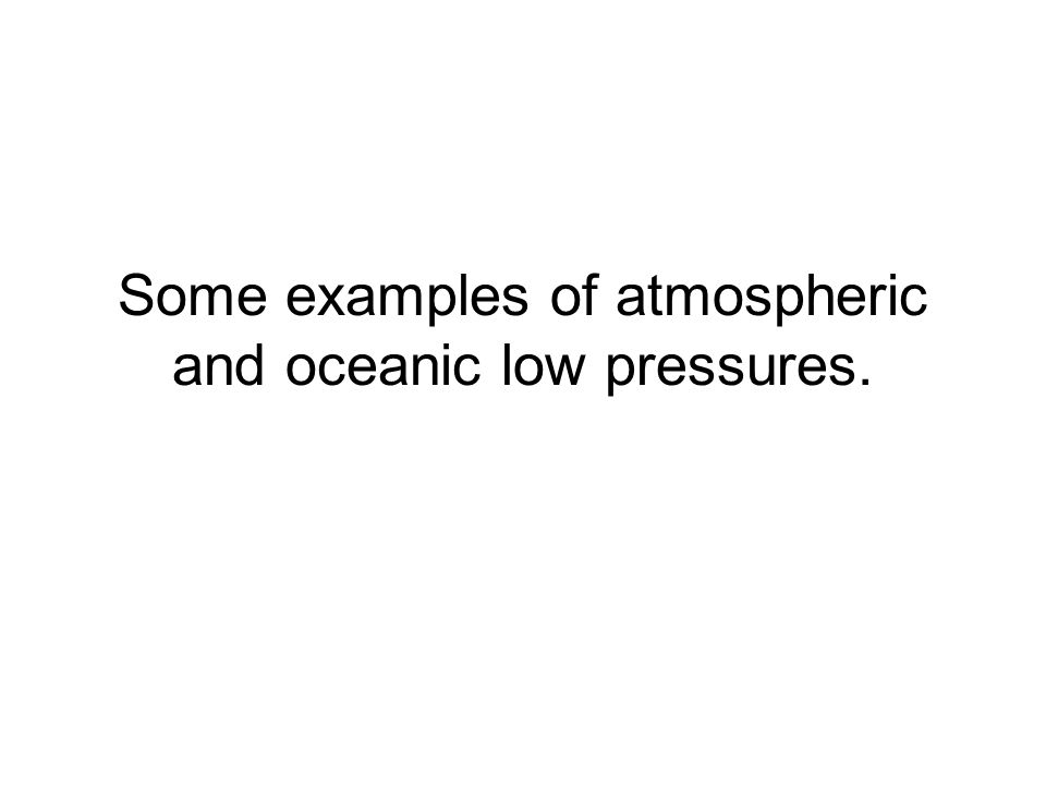 Some examples of atmospheric and oceanic low pressures.