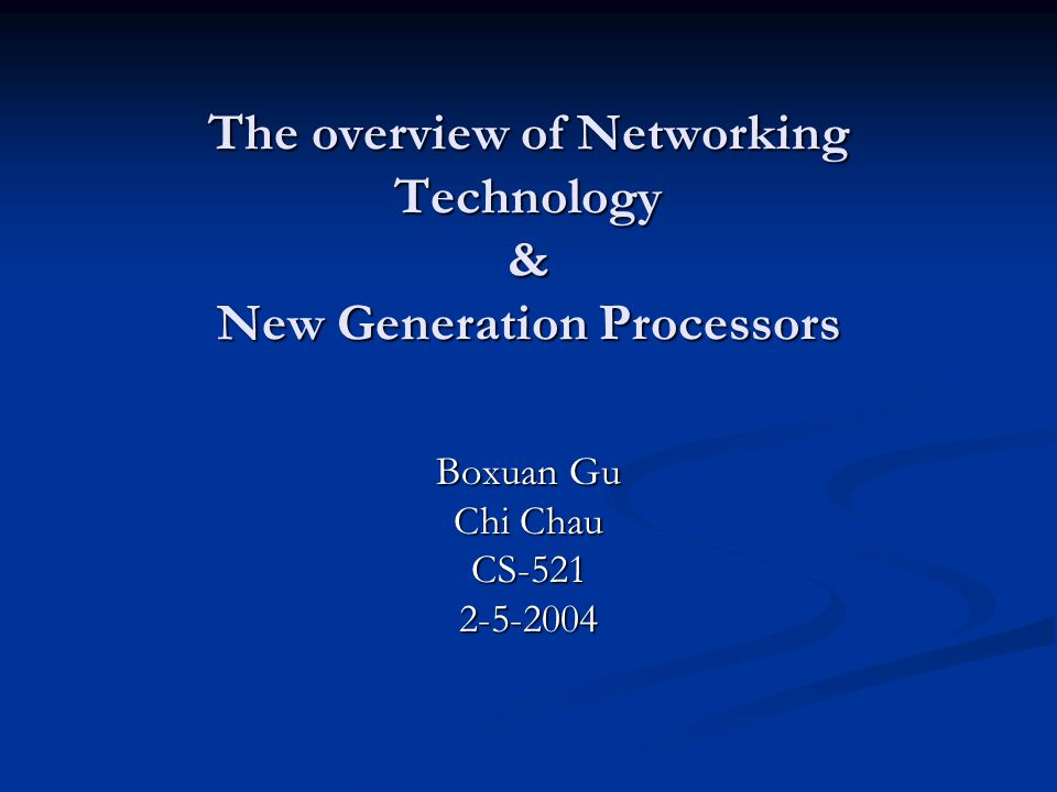 The overview of Networking Technology & New Generation Processors Boxuan Gu Chi Chau CS-5212-5-2004