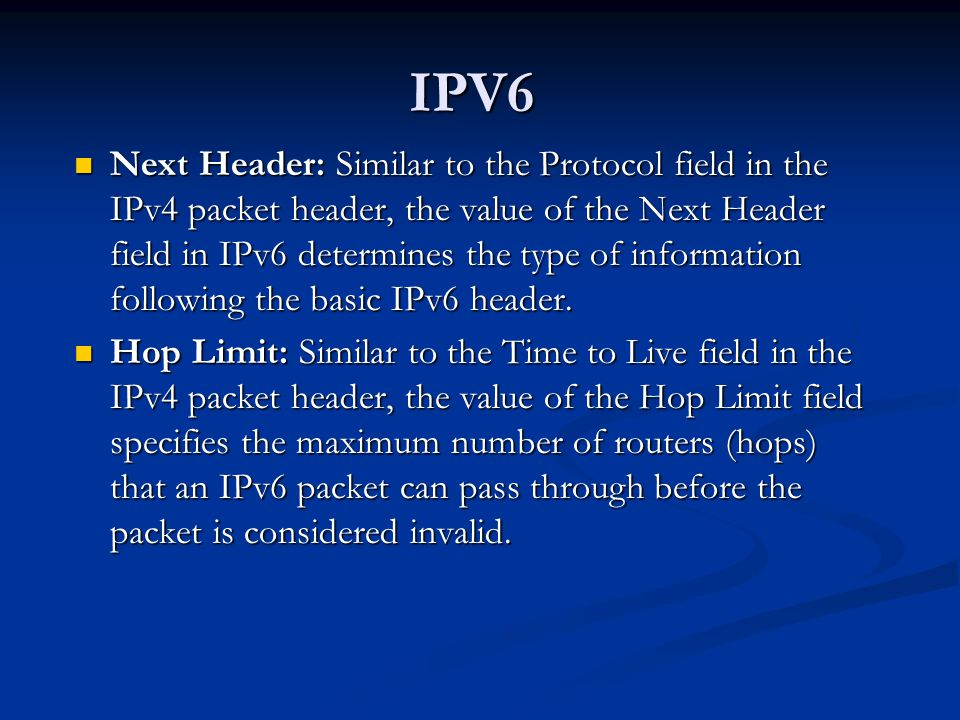 IPV6 Next Header: Similar to the Protocol field in the IPv4 packet header, the value of the Next Header field in IPv6 determines the type of information following the basic IPv6 header.