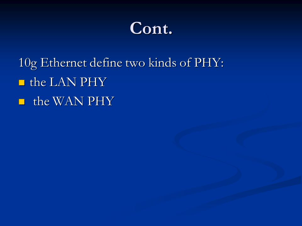 Cont. 10g Ethernet define two kinds of PHY: the LAN PHY the LAN PHY the WAN PHY the WAN PHY