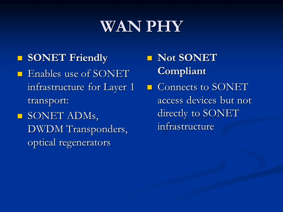 WAN PHY SONET Friendly SONET Friendly Enables use of SONET infrastructure for Layer 1 transport: Enables use of SONET infrastructure for Layer 1 transport: SONET ADMs, DWDM Transponders, optical regenerators SONET ADMs, DWDM Transponders, optical regenerators Not SONET Compliant Connects to SONET access devices but not directly to SONET infrastructure