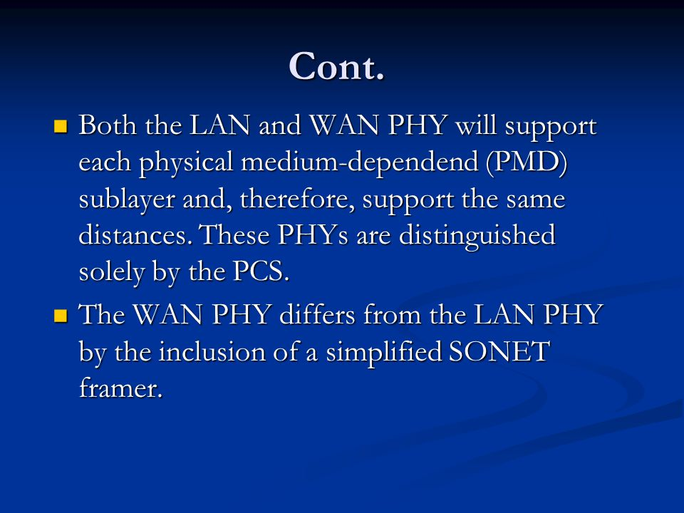 Cont. Both the LAN and WAN PHY will support each physical medium-dependend (PMD) sublayer and, therefore, support the same distances. These PHYs are d