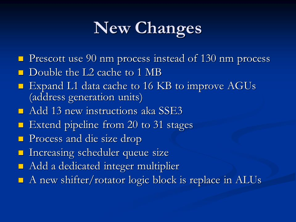 New Changes Prescott use 90 nm process instead of 130 nm process Prescott use 90 nm process instead of 130 nm process Double the L2 cache to 1 MB Double the L2 cache to 1 MB Expand L1 data cache to 16 KB to improve AGUs (address generation units) Expand L1 data cache to 16 KB to improve AGUs (address generation units) Add 13 new instructions aka SSE3 Add 13 new instructions aka SSE3 Extend pipeline from 20 to 31 stages Extend pipeline from 20 to 31 stages Process and die size drop Process and die size drop Increasing scheduler queue size Increasing scheduler queue size Add a dedicated integer multiplier Add a dedicated integer multiplier A new shifter/rotator logic block is replace in ALUs A new shifter/rotator logic block is replace in ALUs