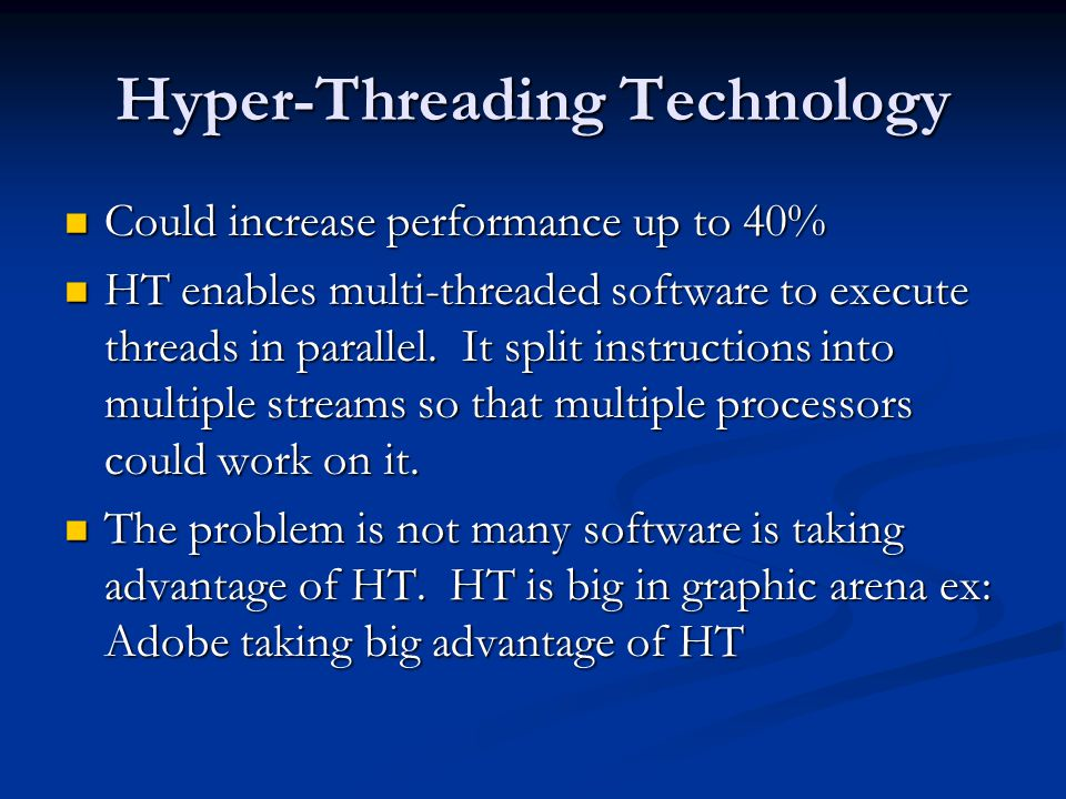 Hyper-Threading Technology Could increase performance up to 40% Could increase performance up to 40% HT enables multi-threaded software to execute threads in parallel.