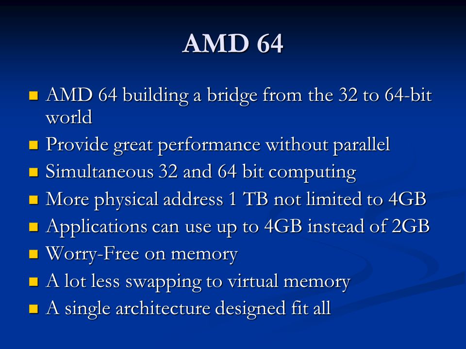 AMD 64 AMD 64 building a bridge from the 32 to 64-bit world AMD 64 building a bridge from the 32 to 64-bit world Provide great performance without parallel Provide great performance without parallel Simultaneous 32 and 64 bit computing Simultaneous 32 and 64 bit computing More physical address 1 TB not limited to 4GB More physical address 1 TB not limited to 4GB Applications can use up to 4GB instead of 2GB Applications can use up to 4GB instead of 2GB Worry-Free on memory Worry-Free on memory A lot less swapping to virtual memory A lot less swapping to virtual memory A single architecture designed fit all A single architecture designed fit all
