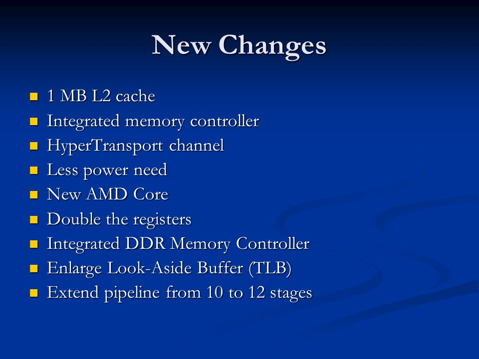 New Changes 1 MB L2 cache 1 MB L2 cache Integrated memory controller Integrated memory controller HyperTransport channel HyperTransport channel Less power need Less power need New AMD Core New AMD Core Double the registers Double the registers Integrated DDR Memory Controller Integrated DDR Memory Controller Enlarge Look-Aside Buffer (TLB) Enlarge Look-Aside Buffer (TLB) Extend pipeline from 10 to 12 stages Extend pipeline from 10 to 12 stages