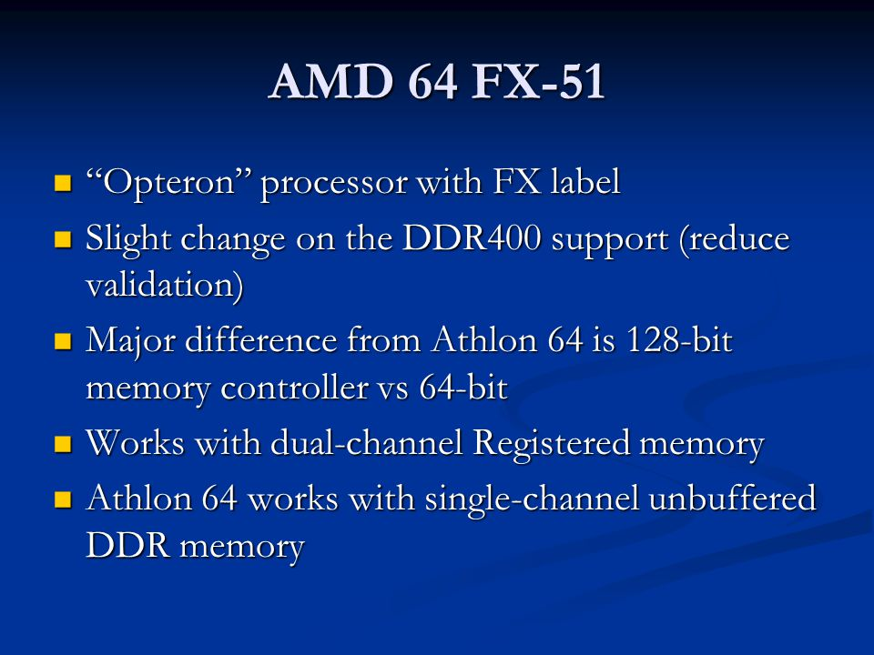 AMD 64 FX-51 Opteron processor with FX label Opteron processor with FX label Slight change on the DDR400 support (reduce validation) Slight change on the DDR400 support (reduce validation) Major difference from Athlon 64 is 128-bit memory controller vs 64-bit Major difference from Athlon 64 is 128-bit memory controller vs 64-bit Works with dual-channel Registered memory Works with dual-channel Registered memory Athlon 64 works with single-channel unbuffered DDR memory Athlon 64 works with single-channel unbuffered DDR memory