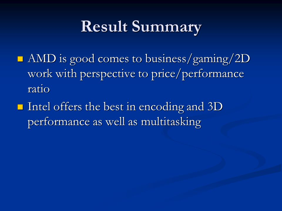 Result Summary AMD is good comes to business/gaming/2D work with perspective to price/performance ratio AMD is good comes to business/gaming/2D work with perspective to price/performance ratio Intel offers the best in encoding and 3D performance as well as multitasking Intel offers the best in encoding and 3D performance as well as multitasking