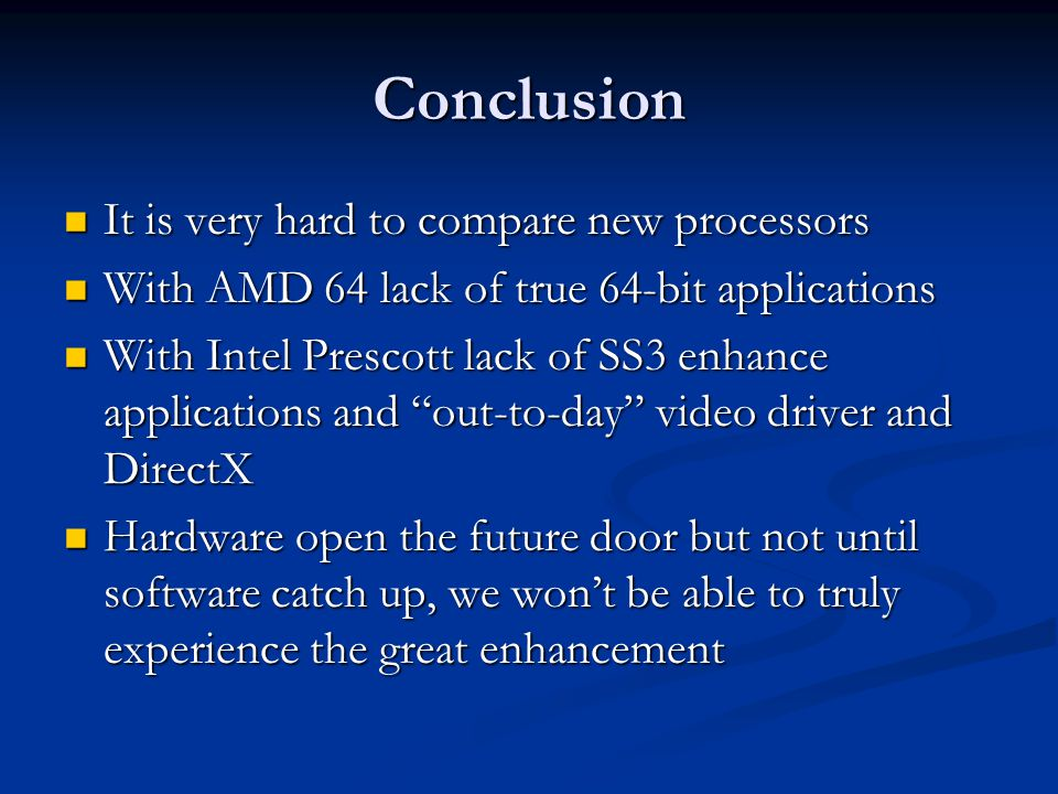 Conclusion It is very hard to compare new processors It is very hard to compare new processors With AMD 64 lack of true 64-bit applications With AMD 64 lack of true 64-bit applications With Intel Prescott lack of SS3 enhance applications and out-to-day video driver and DirectX With Intel Prescott lack of SS3 enhance applications and out-to-day video driver and DirectX Hardware open the future door but not until software catch up, we won't be able to truly experience the great enhancement Hardware open the future door but not until software catch up, we won't be able to truly experience the great enhancement