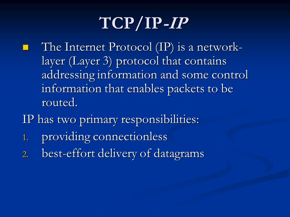 TCP/IP-IP The Internet Protocol (IP) is a network- layer (Layer 3) protocol that contains addressing information and some control information that enables packets to be routed.