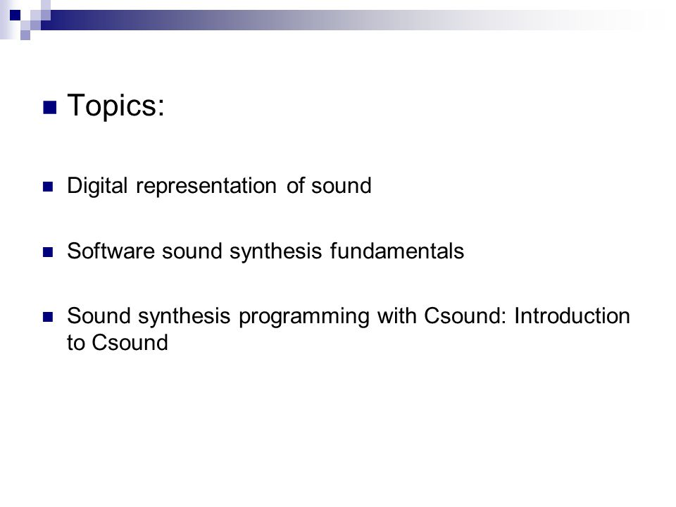 Topics: Digital representation of sound Software sound synthesis fundamentals Sound synthesis programming with Csound: Introduction to Csound