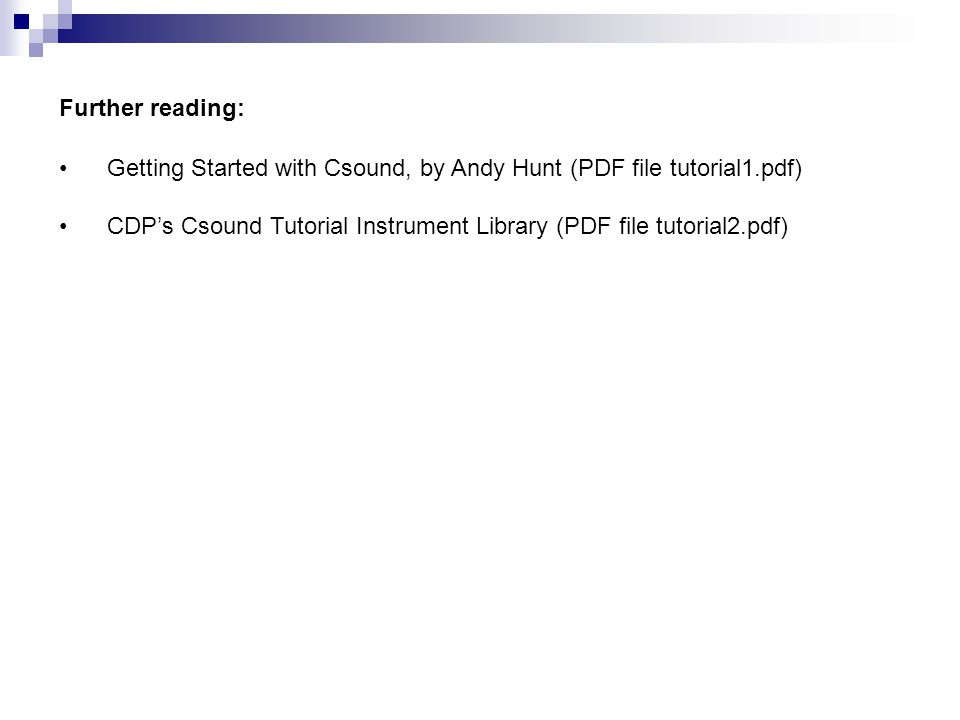 Further reading: Getting Started with Csound, by Andy Hunt (PDF file tutorial1.pdf) CDP's Csound Tutorial Instrument Library (PDF file tutorial2.pdf)