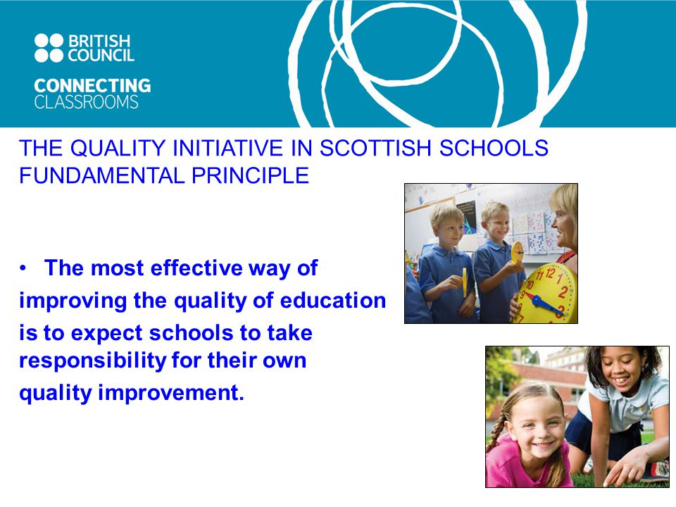 THE QUALITY INITIATIVE IN SCOTTISH SCHOOLS FUNDAMENTAL PRINCIPLE The most effective way of improving the quality of education is to expect schools to take responsibility for their own quality improvement.