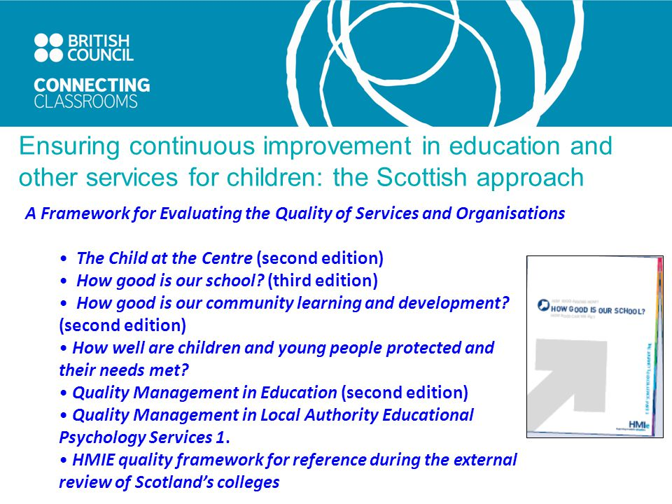 Ensuring continuous improvement in education and other services for children: the Scottish approach A Framework for Evaluating the Quality of Services and Organisations The Child at the Centre (second edition) How good is our school.
