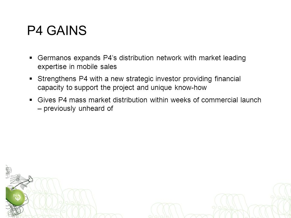  Germanos expands P4's distribution network with market leading expertise in mobile sales  Strengthens P4 with a new strategic investor providing financial capacity to support the project and unique know-how  Gives P4 mass market distribution within weeks of commercial launch – previously unheard of P4 GAINS