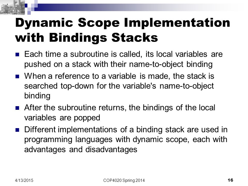COP4020 Spring 2014 16 4/13/2015 Dynamic Scope Implementation with Bindings Stacks Each time a subroutine is called, its local variables are pushed on a stack with their name-to-object binding When a reference to a variable is made, the stack is searched top-down for the variable s name-to-object binding After the subroutine returns, the bindings of the local variables are popped Different implementations of a binding stack are used in programming languages with dynamic scope, each with advantages and disadvantages