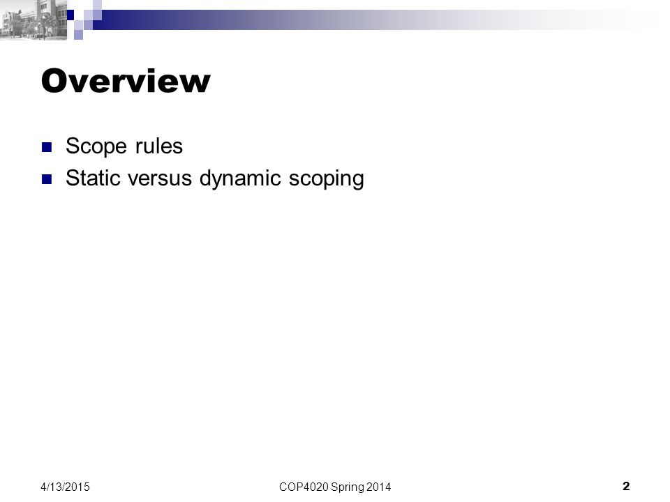 COP4020 Spring 2014 2 4/13/2015 Overview Scope rules Static versus dynamic scoping